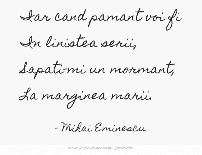 Iar cand pamant voi fi In linistea serii, Sapati-mi un mormant, La marginea marii. Mihai Eminescu