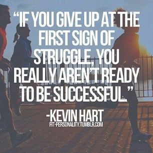 If you give up at the first sign of struggle, you really aren't ready to be successful. KevinHart
