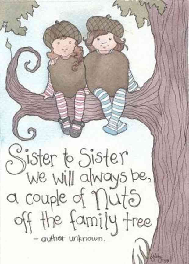"""Sister to sister we will always be, a couple of nuts off the family tree."""