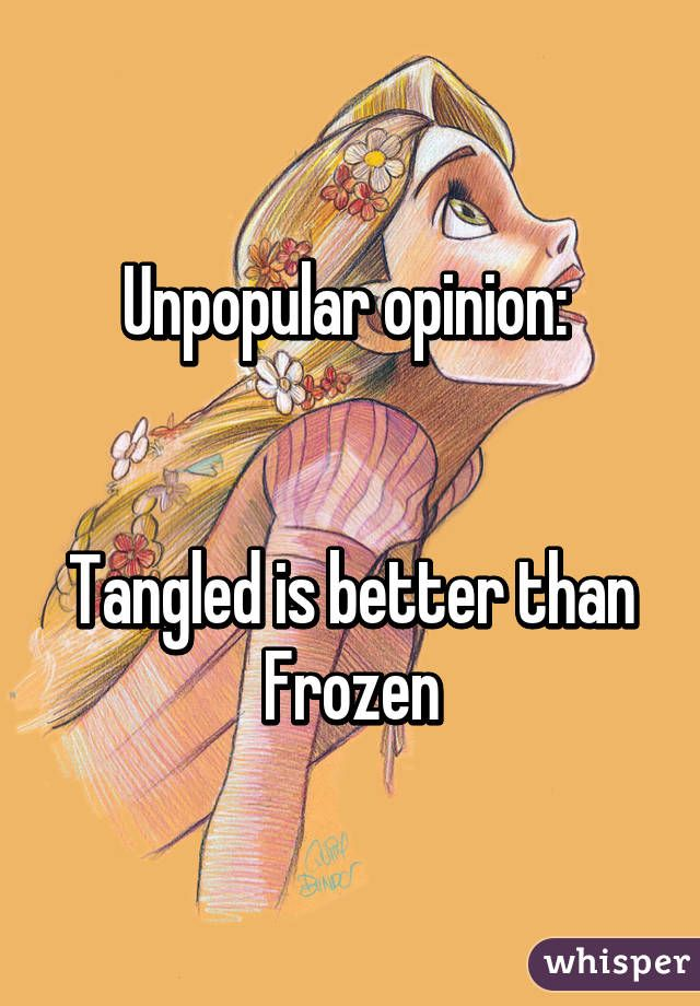 Unpopular opinion:    Tangled is better than Frozen - facts is facts...