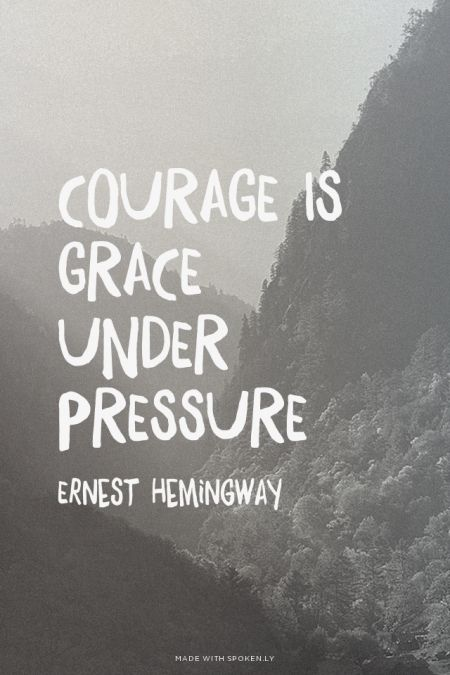Courage is grace under pressure - Ernest Hemingway