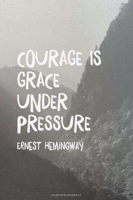 Courage is grace under pressure - Ernest Hemingway