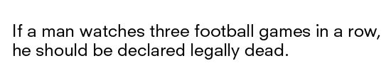"""""""If a man watches three football games in a row, he should be declared legally dead."""" // Erma Bombeck"""