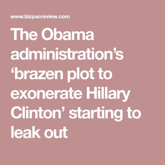 The Obama administration's 'brazen plot to exonerate Hillary Clinton' starting to leak out