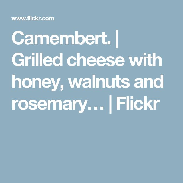 Camembert. | Grilled cheese with honey, walnuts and rosemary… | Flickr