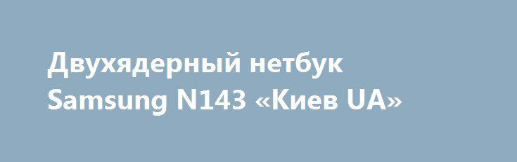 Двухядерный нетбук Samsung N143 «Киев UA» http://www.mostransregion.ru/d_101/?adv_id=9860 Иногда домашний стационарный компьютер надоедает и хочется встать из-за стола и посидеть в парке, кафе, дома в кресле или на диване. В этом случае для Вас подвернулся замечательный аппарат, такой как нетбук Samsung N143, черного цвета. Цена - 2100 грн.   Благодаря своему весу и компактности, его можно переносить с собой без всяких трудностей, а батарея держит до 4 часов.   Нетбук отлично подходит для…