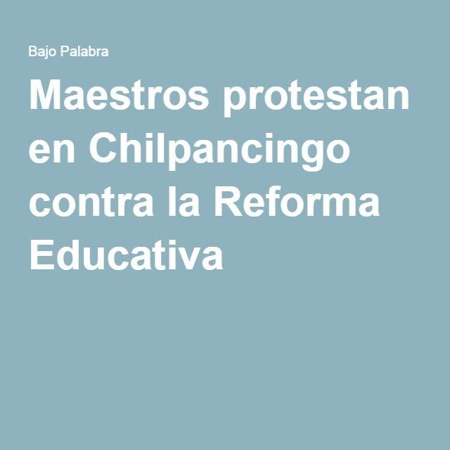 Maestros protestan en Chilpancingo contra la Reforma Educativa