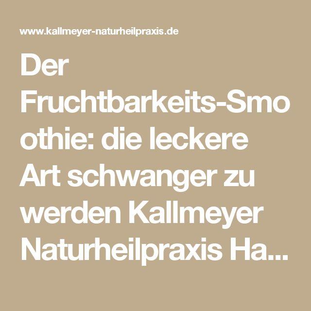 Der Fruchtbarkeits-Smoothie: die leckere Art schwanger zu werden Kallmeyer Naturheilpraxis Hannover - Heilpraktiker Hannover