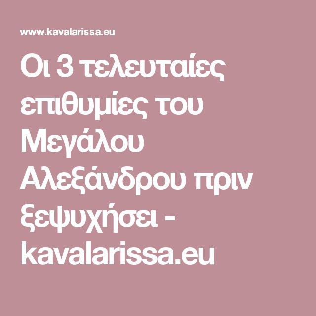Οι 3 τελευταίες επιθυμίες του Μεγάλου Αλεξάνδρου πριν ξεψυχήσει - kavalarissa.eu