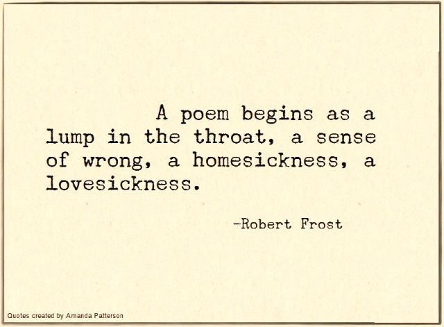 A poem begins as a lump in the throat, a sense of wrong, a homesickness, a lovesickness.