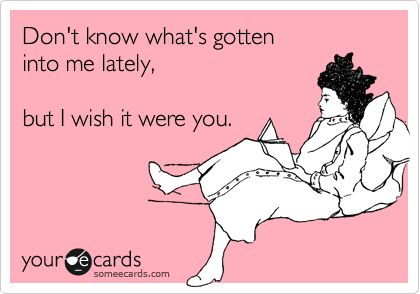 Don't know what's gotten into me lately, but I wish it were you. | Flirting Ecard | someecards.com