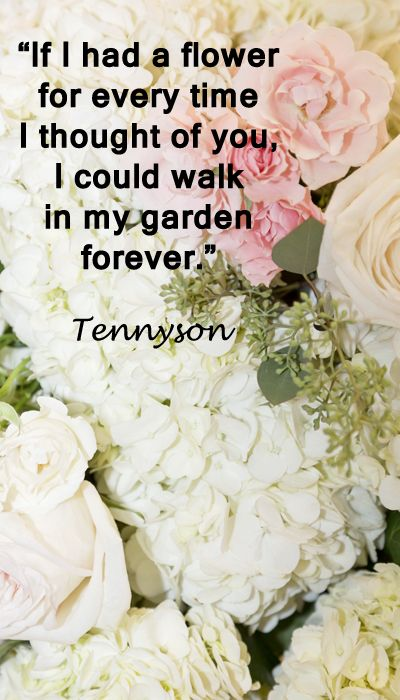 """If I had a flower for every time I thought of you, I could walk in my garden forever.""  Tennyson -- Examine inspiring touchstone quotes for wedding vows at http://www.examiner.com/article/over-thirty-touchstone-quotes-for-wedding-vows-and-speeches"