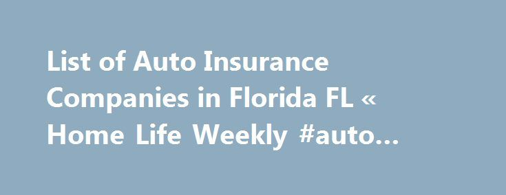 List of Auto Insurance Companies in Florida FL « Home Life Weekly #auto #shows http://japan.remmont.com/list-of-auto-insurance-companies-in-florida-fl-home-life-weekly-auto-shows/  #list of auto insurance companies # Recent Posts List of Auto Insurance Companies in Florida FL I have put together a list of auto insurance companies in Florida including there agents with phone numbers. For you to save money with this list of auto insurance companies in Florida. Don't forget to check out our…
