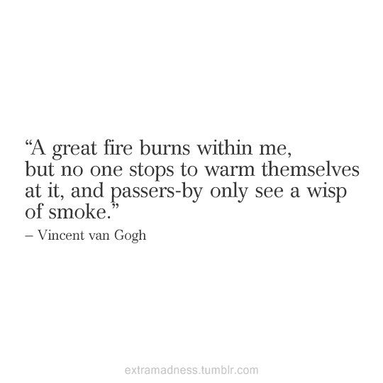 A great fire burns within me. Vincent Vangough