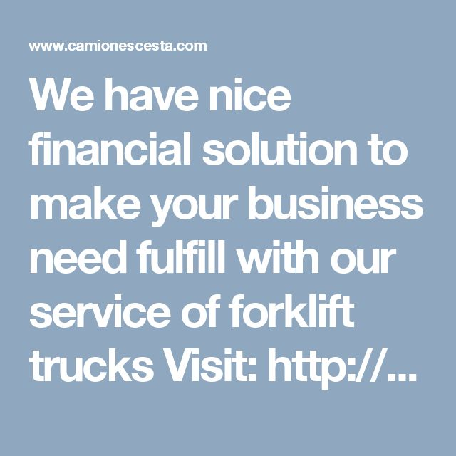 We have nice financial solution to make your business need fulfill with our service of forklift trucks Visit: http://www.camionescesta.com/plataformas-elevadoras-madrid-d-1-es