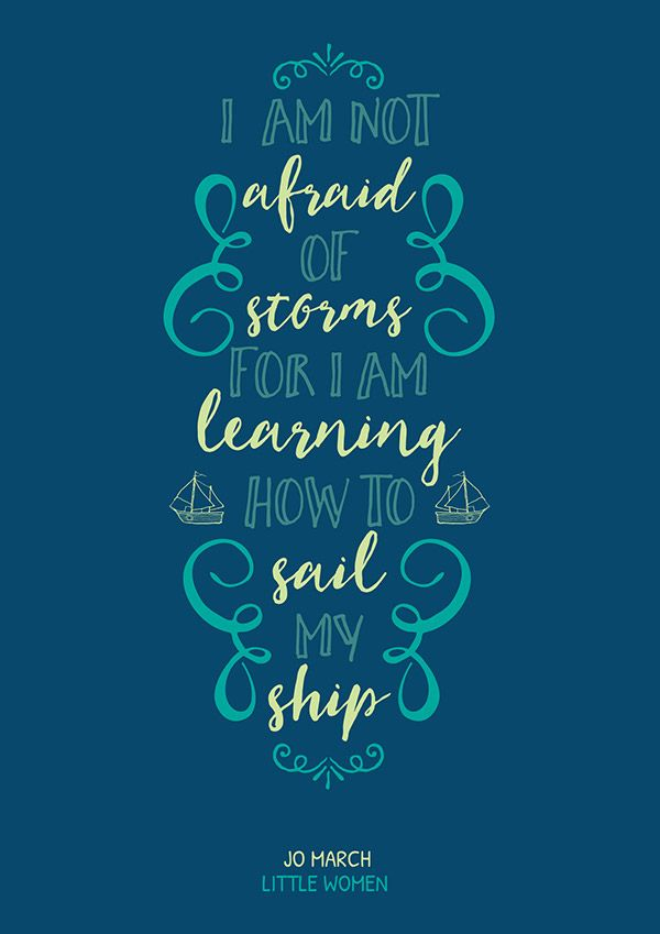 I am not afraid of storms for I am learning how to sail my ship. Jo March - Little Women