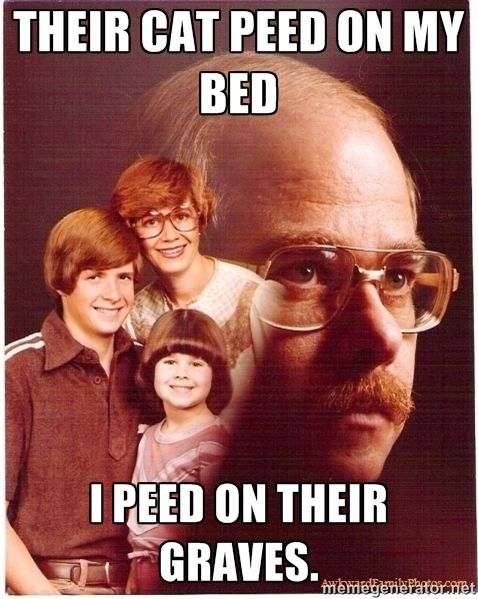 their cat peed on my bed i peed on their graves. - Vengeance Dad ...