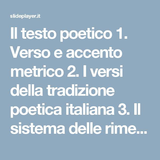 Il testo poetico 1. Verso e accento metrico 2. I versi della tradizione poetica italiana 3. Il sistema delle rime 4. Il sistema delle strofe 5. I generi. -  ppt scaricare