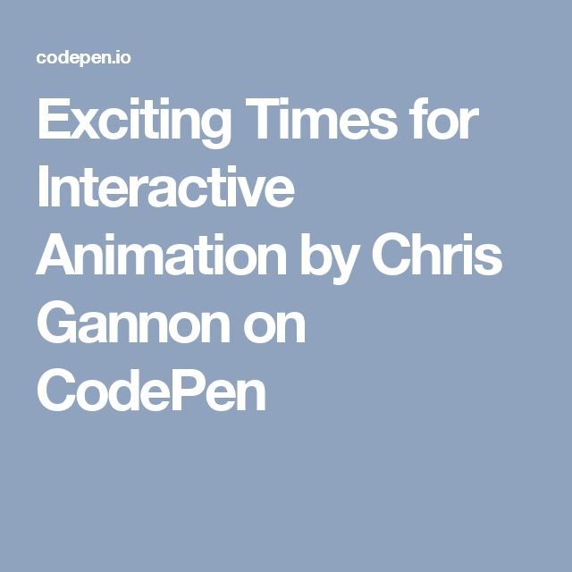 Exciting Times for Interactive Animation by Chris Gannon on CodePen