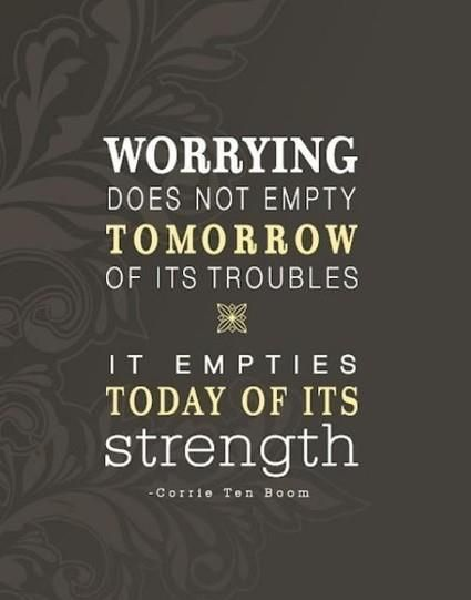 """Worrying does not empty tomorrow of its troubles, it empties today of"