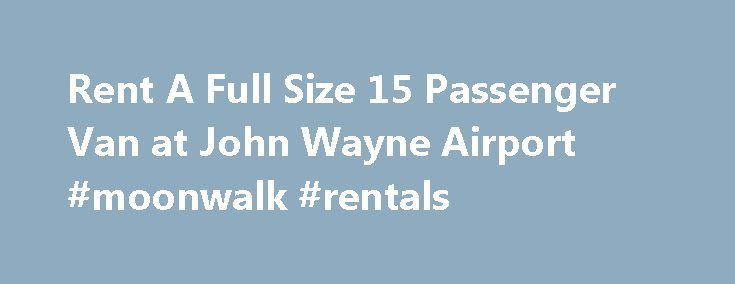 Rent A Full Size 15 Passenger Van at John Wayne Airport #moonwalk #rentals http://renta.nef2.com/rent-a-full-size-15-passenger-van-at-john-wayne-airport-moonwalk-rentals/  #full size van rental # Book this Van John Wayne Airport 15 Passenger Van Rentals Newport Beach 15 Passenger Van Rentals If you're seeking rental vans with ultimate comfort from an elite rental company, look no further than, Go Rent A Van. For over 20 years, we've been exceeding our customers' expectations with our…