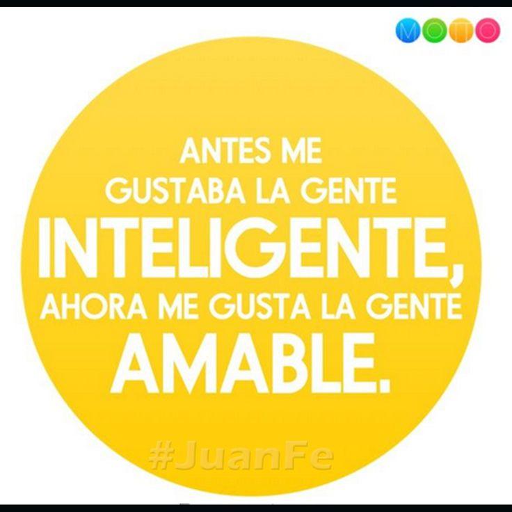 Antes me gustaba la gente inteligente, ahora me gusta la gente amable. #JuanFe