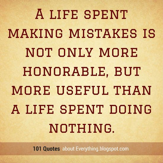 """life spent making mistakes more honorable A gentleman is one who puts more into the world than he takes out""""  a life  spent making mistakes is not only more honorable, but more useful than a life  spent."""