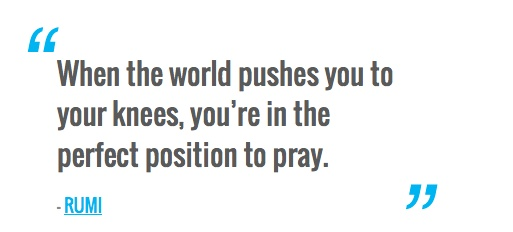 When the world pushes you to your knees, you're in the perfect position to pray. — RUMI
