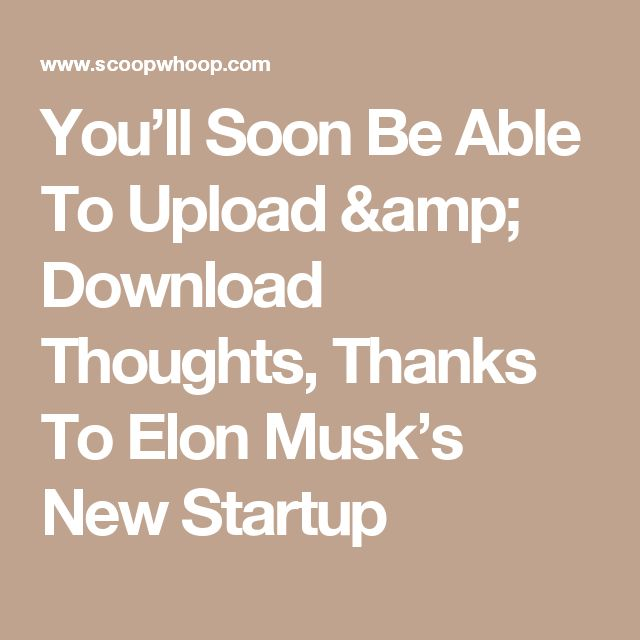 You'll Soon Be Able To Upload & Download Thoughts, Thanks To Elon Musk's New Startup