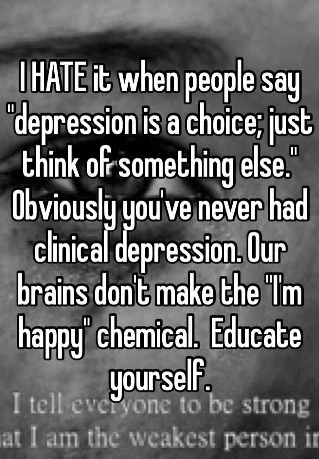 """I HATE it when people say """"depression is a choice; just think of something else."""" Obviously you've never had clinical depression. Our brains don't make the """"I'm happy"""" chemical.  Educate yourself."""