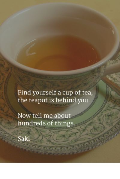 Our 16 favorite tea Quotes You can never get a cup of tea large enough or a book long enough to suit me. C.S. Lewis I say let the world go to hell, but I s