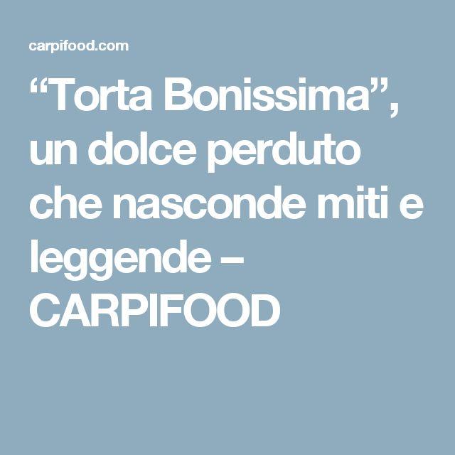 """""""Torta Bonissima"""", un dolce perduto che nasconde miti e leggende – CARPIFOOD"""