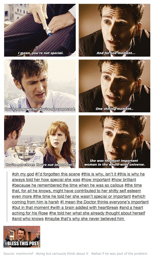 Donna Noble. The Doctor can tend to speak without thinking, and say hurtful things without meaning to. He's not trying to insult anyone, but it can make him seem cold<<<I'm gonna cry now. Donna you ARE special