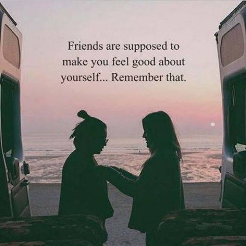 Friends are supposed to make you feel good about yourself..remember that.