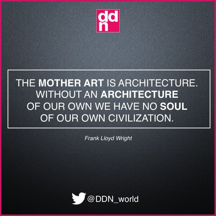 The Mother Art Is Architecture Without An Of Our Own We Have
