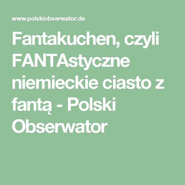Fantakuchen, czyli FANTAstyczne niemieckie ciasto z fantą - Polski Obserwator