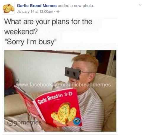 You've carefully curated your Facebook feed so it shows you only pages you're really interested in. GARLIC BREAD MEMES