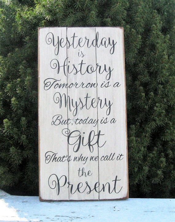Yesterday Is History Tomorrow Is A Mystery But Today Is A Gift Thats