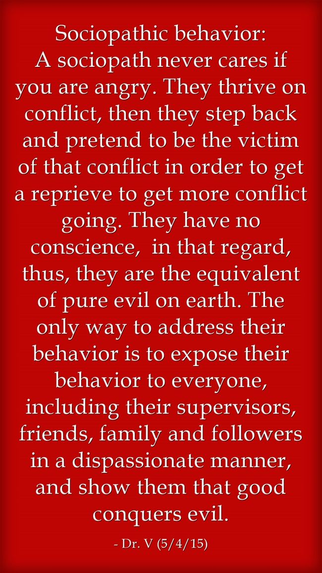 Sociopathic behavior: A sociopath never cares if you are angry. They thrive on conflict, then they step back and pretend to be the victim of that conflict in order to get a reprieve to get more conflict going. They have no conscience, in that regard, thus, they are the equivalent of pure evil on earth. The only way to address their behavior is to expose their behavior to everyone, including their supervisors, friends, family and followers in a dispassionate manner, and show...