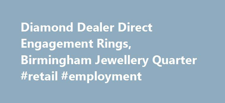 Diamond Dealer Direct Engagement Rings, Birmingham Jewellery Quarter #retail #employment http://retail.nef2.com/diamond-dealer-direct-engagement-rings-birmingham-jewellery-quarter-retail-employment/  #diamond retailers # The Leading Jewellery Shop in Birmingham We've spent a long time in the jewellery industry, and that has enabled us to forge relationships with suppliers throughout the world. This means we have access to a massive 70% of the polished diamonds available. If you're looking…