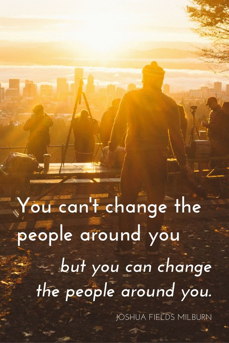 """""""You can't change the people around you but you can change the people around you."""" - Joshua Fields Millburn on the School of Greatness podcast"""