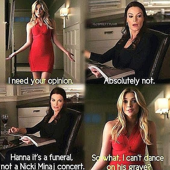 """Pretty Little Liars, 2x05, """"The Devil You Know,"""" aired 12 July 2011. Hanna Marin (Ashley Benson) & Ashley Marin (Laura Leighton). Hanna: """"So, Mom, I need your opinion."""" Ashley: """"Absolutely not."""" Hanna: """"What? I haven't even asked you yet."""" Ashley: """"Hanna, it's a funeral, not a Nicki Minaj concert."""" Hanna: """"So what? I can't dance on his grave? Can I at least throw confetti?"""" Ashley: """"Hanna, we are there to support the Hastings. It's hard enough burying someone everyone hates."""""""