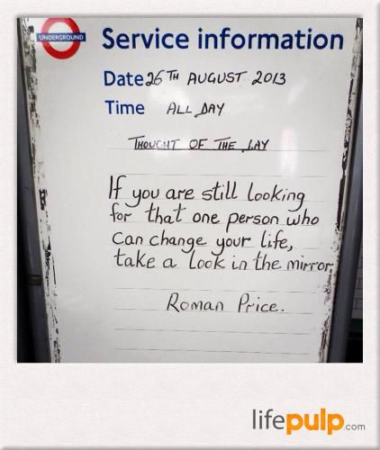 If you are still looking for that one person who can change your life, take a look in the mirror. -Roman Price