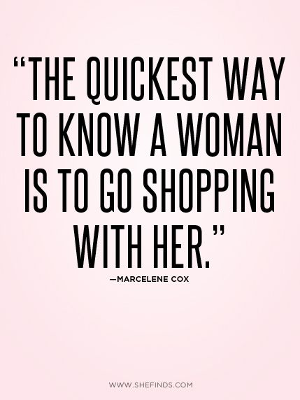 The quickest way to know a woman is to go shopping with her. This is so true though.