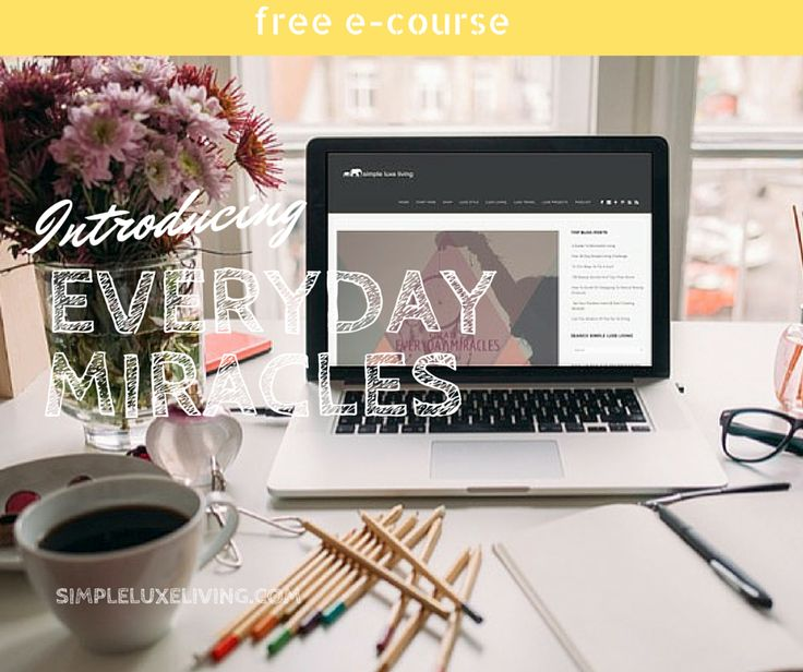 Everyday Miracles: A Free E-course On Learning How To Open Yourself Up To Abundance And Appreciate The Small Things In Life - Simple Luxe Living