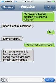 Hazel en Augustus vinden het allebij fijn  om boeken te lezen. Ze raden elkaar aan om elkanders lievelingsboek te lezen. Hoewel hun boekgenres het tegenovergestelde zijn van elkaar vinden ze de boeken tog goed. Hazel haar lievelingsboek gaat over een meisje dat kanker heeft en ermee leert leven en Augustus zijn boek gaat dan over iets heel anders, het gaat over zombies.