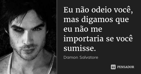 Eu não odeio você, mas digamos que eu não me importaria se você sumisse. — Damon Salvatore