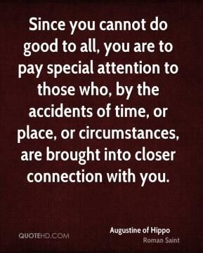 Since you cannot do good to all, you are to pay special attention to those who, by the accidents of time, or place, or circumstances, are brought into closer connection with you.  ~ Augustine of Hippo