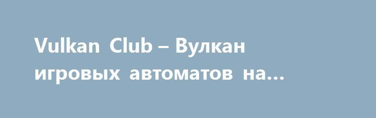 Vulkan Club – Вулкан игровых автоматов на реальные деньги http://onlineigrynadengi.com/vulkan-club.html  Vulkan Club это лучшее место для азартных игр за настоящие деньги. Читайте обзор со всеми достоинствами онлайн клуба Вулкан (Vulcan Club), чтобы сделать правильный выбор. Большой выигрыш и везение ждёт Вас в игровых автоматах Вулкан Удачи.