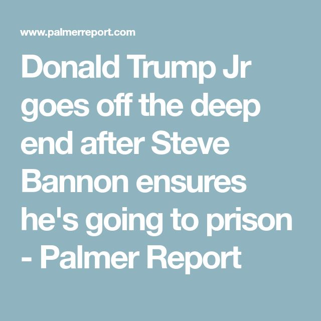 Donald Trump Jr goes off the deep end after Steve Bannon ensures he's going to prison - Palmer Report